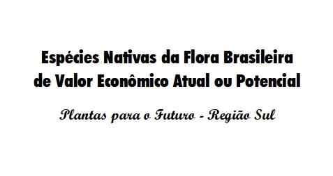 Espécies Nativas da Flora Brasileira de Valor Econômico Atual ou Potencial - Plantas para o Futuro - Região Sul -
